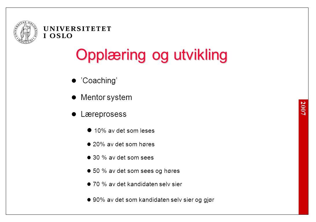 2007 Opplæring og utvikling Opplæring og utvikling 'Coaching' Mentor system Læreprosess 10% av det som leses 20% av det som høres 30 % av det som sees