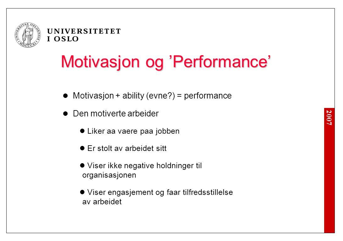 2007 Motivasjon og 'Performance' Motivasjon og 'Performance' Motivasjon + ability (evne?) = performance Den motiverte arbeider Liker aa vaere paa jobb