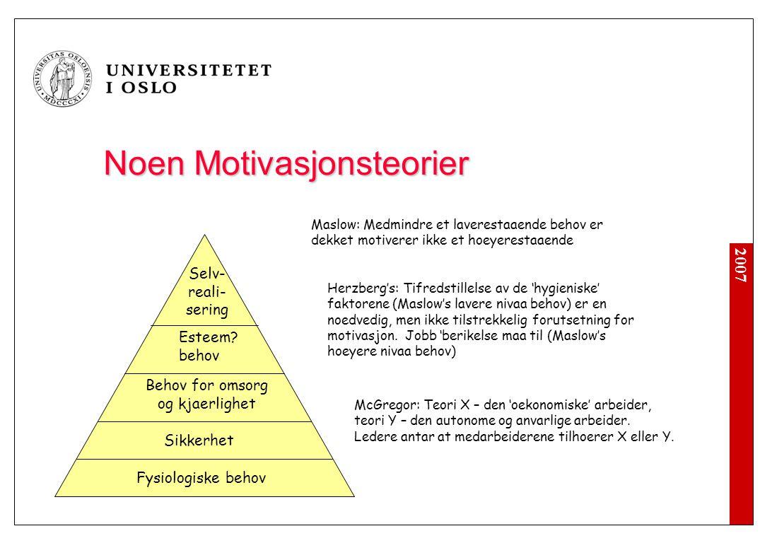 2007 Noen Motivasjonsteorier Fysiologiske behov Sikkerhet Behov for omsorg og kjaerlighet Esteem? behov Selv- reali- sering Maslow: Medmindre et laver