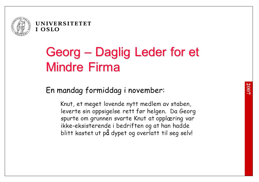 2007 Georg – Daglig Leder for et Mindre Firma En mandag formiddag i november: Knut, et meget lovende nytt medlem av staben, leverte sin oppsigelse rett foer helgen.