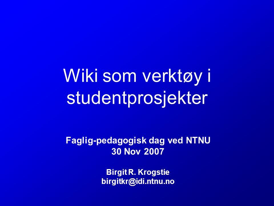 Wiki som verktøy i studentprosjekter Faglig-pedagogisk dag ved NTNU 30 Nov 2007 Birgit R.