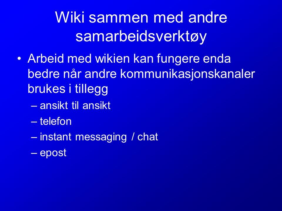 Wiki sammen med andre samarbeidsverktøy Arbeid med wikien kan fungere enda bedre når andre kommunikasjonskanaler brukes i tillegg –ansikt til ansikt –telefon –instant messaging / chat –epost