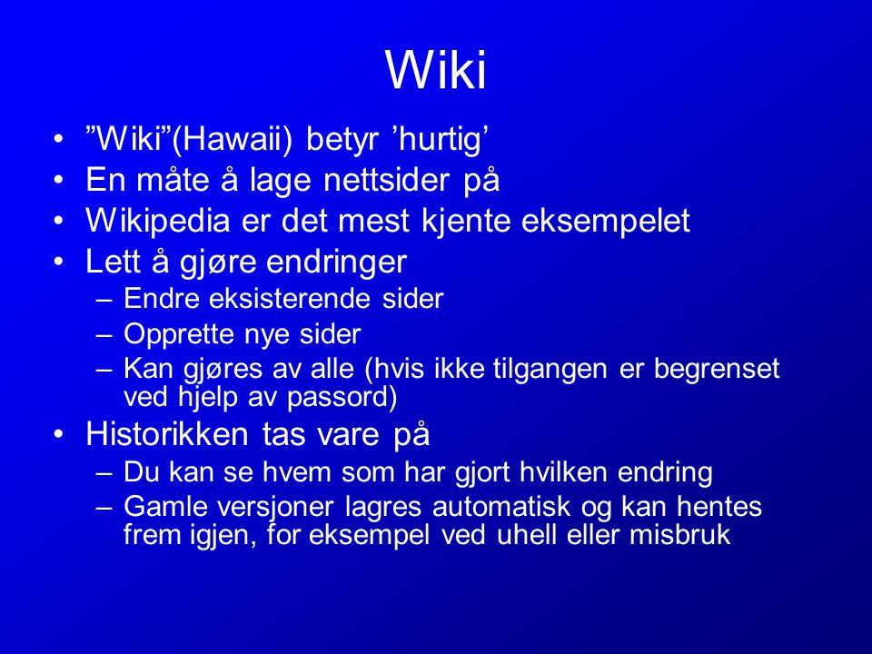 Wiki Wiki (Hawaii) betyr 'hurtig' En måte å lage nettsider på Wikipedia er det mest kjente eksempelet Lett å gjøre endringer –Endre eksisterende sider –Opprette nye sider –Kan gjøres av alle (hvis ikke tilgangen er begrenset ved hjelp av passord) Historikken tas vare på –Du kan se hvem som har gjort hvilken endring –Gamle versjoner lagres automatisk og kan hentes frem igjen, for eksempel ved uhell eller misbruk