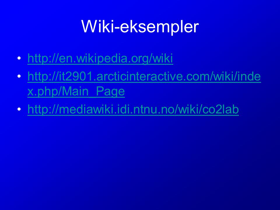 Wiki-eksempler http://en.wikipedia.org/wiki http://it2901.arcticinteractive.com/wiki/inde x.php/Main_Pagehttp://it2901.arcticinteractive.com/wiki/inde x.php/Main_Page http://mediawiki.idi.ntnu.no/wiki/co2lab
