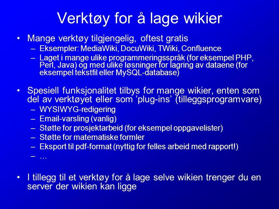 Verktøy for å lage wikier Mange verktøy tilgjengelig, oftest gratis –Eksempler: MediaWiki, DocuWiki, TWiki, Confluence –Laget i mange ulike programmeringsspråk (for eksempel PHP, Perl, Java) og med ulike løsninger for lagring av dataene (for eksempel tekstfil eller MySQL-database) Spesiell funksjonalitet tilbys for mange wikier, enten som del av verktøyet eller som 'plug-ins' (tilleggsprogramvare) –WYSIWYG-redigering –Email-varsling (vanlig) –Støtte for prosjektarbeid (for eksempel oppgavelister) –Støtte for matematiske formler –Eksport til pdf-format (nyttig for felles arbeid med rapport!) –… I tillegg til et verktøy for å lage selve wikien trenger du en server der wikien kan ligge