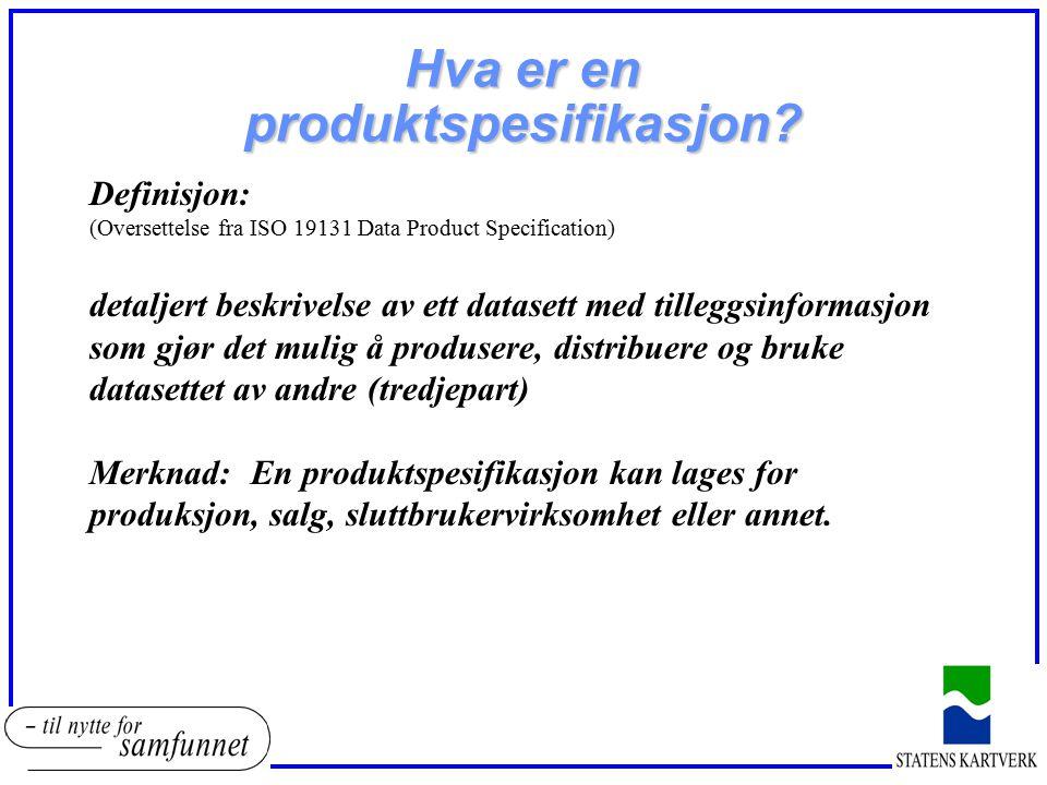 Hva er en produktspesifikasjon? Definisjon: (Oversettelse fra ISO 19131 Data Product Specification) detaljert beskrivelse av ett datasett med tilleggs