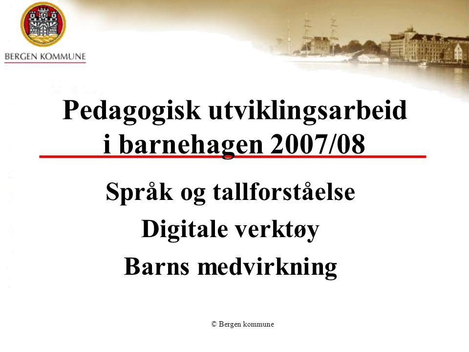 © Bergen kommune Pedagogisk utviklingsarbeid i barnehagen 2007/08 Språk og tallforståelse Digitale verktøy Barns medvirkning