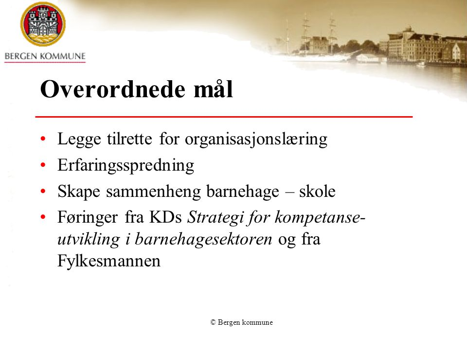 © Bergen kommune Overordnede mål Legge tilrette for organisasjonslæring Erfaringsspredning Skape sammenheng barnehage – skole Føringer fra KDs Strateg