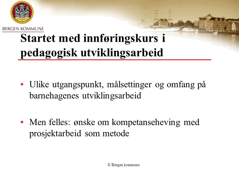 © Bergen kommune Startet med innføringskurs i pedagogisk utviklingsarbeid Ulike utgangspunkt, målsettinger og omfang på barnehagenes utviklingsarbeid Men felles: ønske om kompetanseheving med prosjektarbeid som metode
