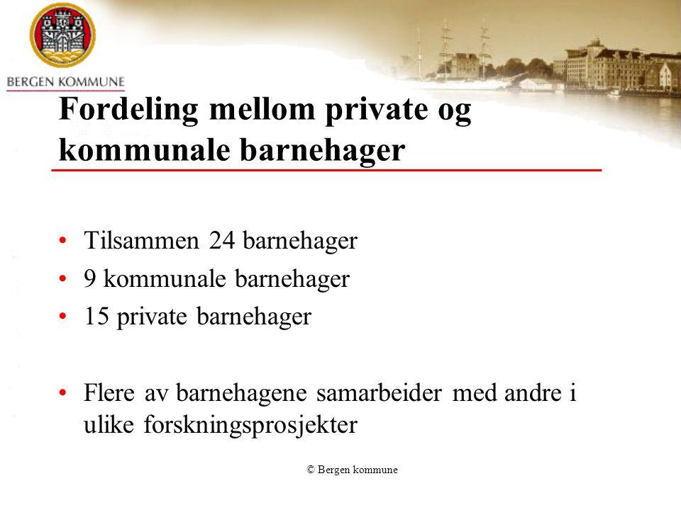 © Bergen kommune Fordeling mellom private og kommunale barnehager Tilsammen 24 barnehager 9 kommunale barnehager 15 private barnehager Flere av barnehagene samarbeider med andre i ulike forskningsprosjekter