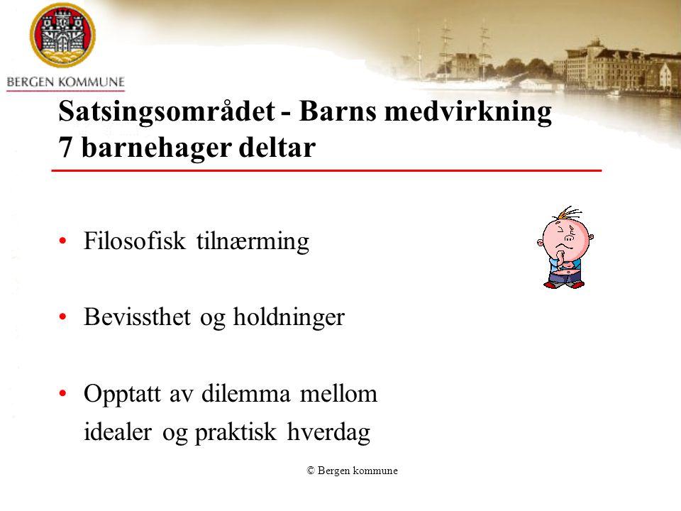 © Bergen kommune Satsingsområdet - Barns medvirkning 7 barnehager deltar Filosofisk tilnærming Bevissthet og holdninger Opptatt av dilemma mellom idealer og praktisk hverdag