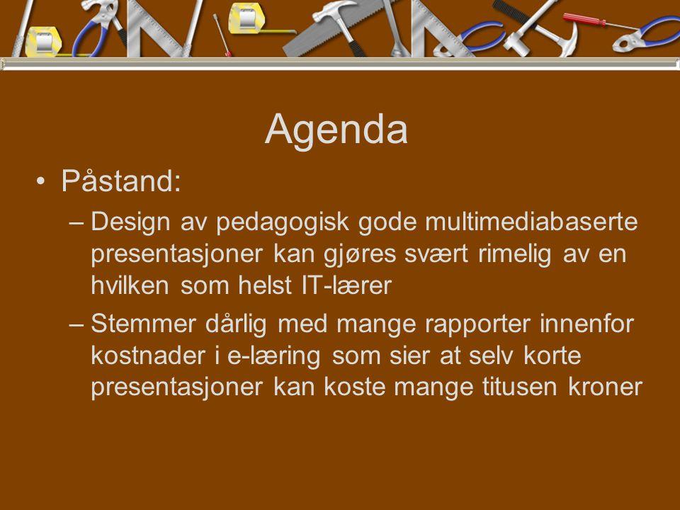 Agenda Påstand: –Design av pedagogisk gode multimediabaserte presentasjoner kan gjøres svært rimelig av en hvilken som helst IT-lærer –Stemmer dårlig med mange rapporter innenfor kostnader i e-læring som sier at selv korte presentasjoner kan koste mange titusen kroner