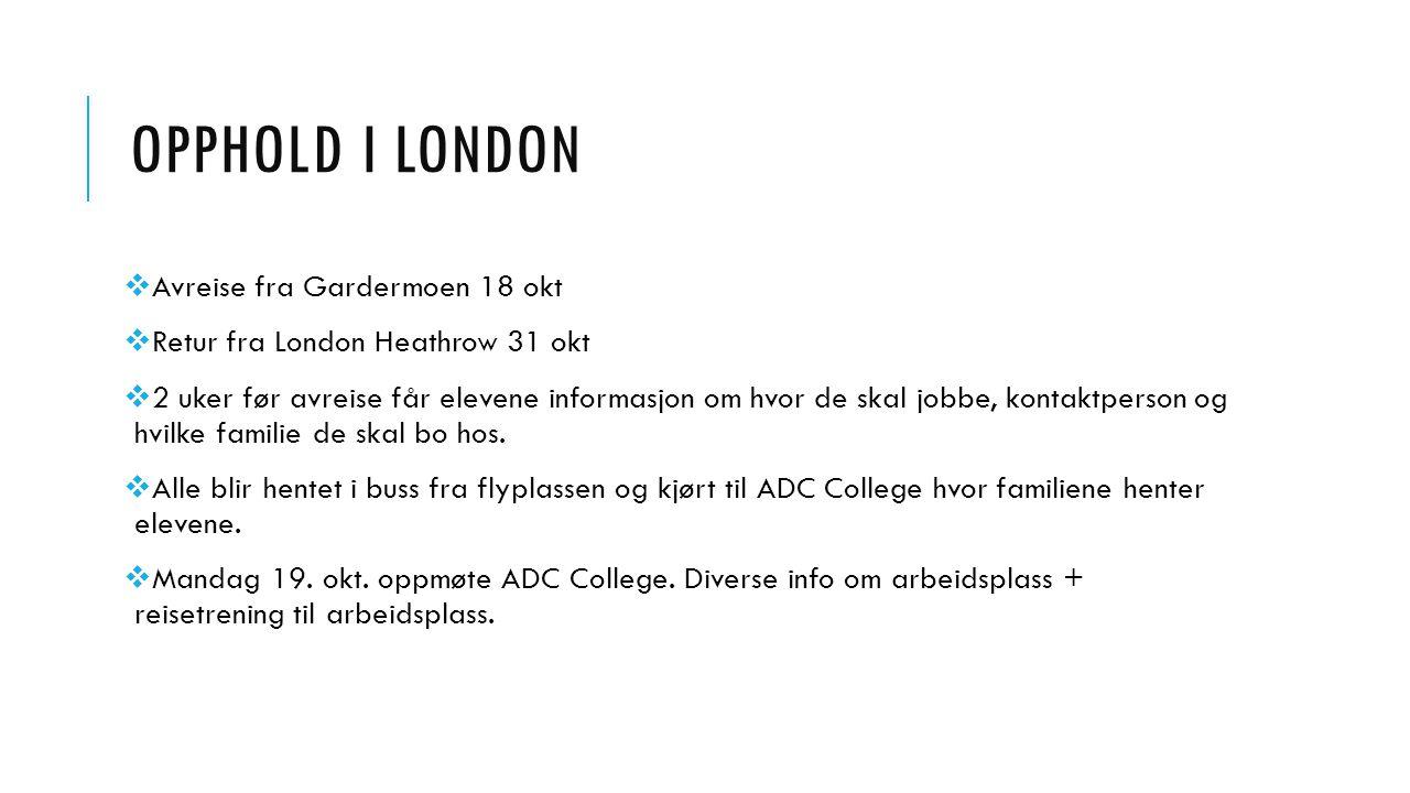 OPPHOLD I LONDON  Avreise fra Gardermoen 18 okt  Retur fra London Heathrow 31 okt  2 uker før avreise får elevene informasjon om hvor de skal jobbe, kontaktperson og hvilke familie de skal bo hos.