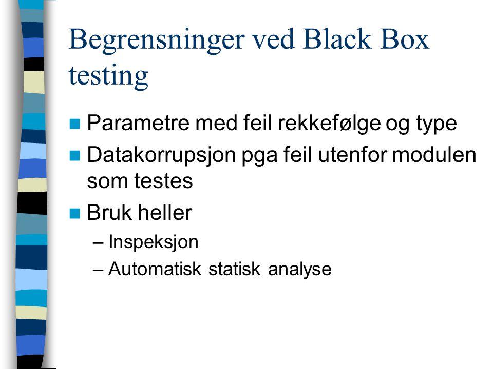Begrensninger ved Black Box testing Parametre med feil rekkefølge og type Datakorrupsjon pga feil utenfor modulen som testes Bruk heller –Inspeksjon –Automatisk statisk analyse