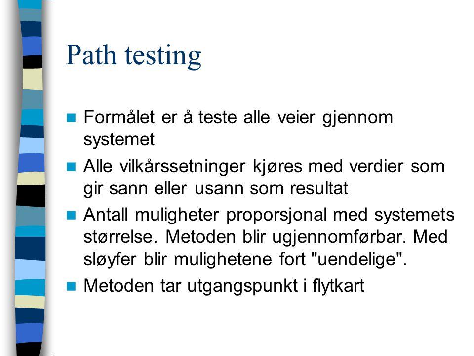 Path testing Formålet er å teste alle veier gjennom systemet Alle vilkårssetninger kjøres med verdier som gir sann eller usann som resultat Antall muligheter proporsjonal med systemets størrelse.