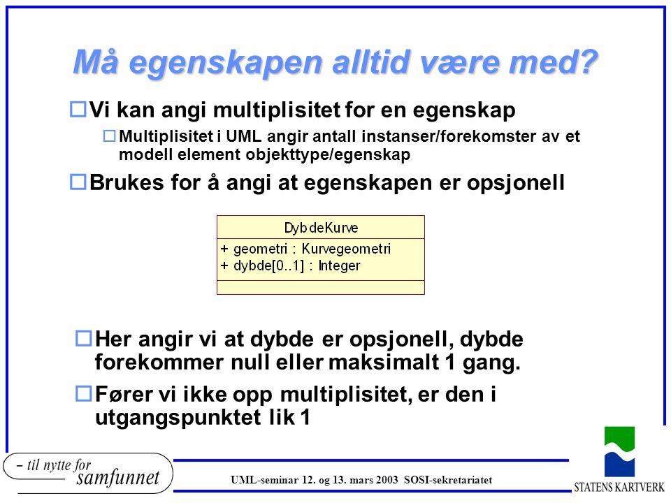 Egenskaper oEgenskapene til en objekttype modelleres som attributter i UML oEn egenskap beskrives som følgende: o '+' før navnet angir tilgjengelighet for alle oselve navnet på egenskapen otypen til egenskapen (datatype) DybdeKurve har egenskapen geometri av type Kurvegeometri DybdeKurve har egenskapen dybde av type Integer (heltall) UML-seminar 12.