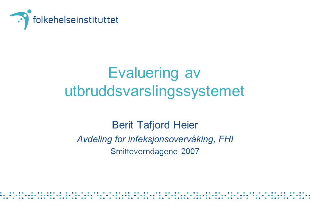 Evaluering av utbruddsvarslingssystemet Berit Tafjord Heier Avdeling for infeksjonsovervåking, FHI Smitteverndagene 2007