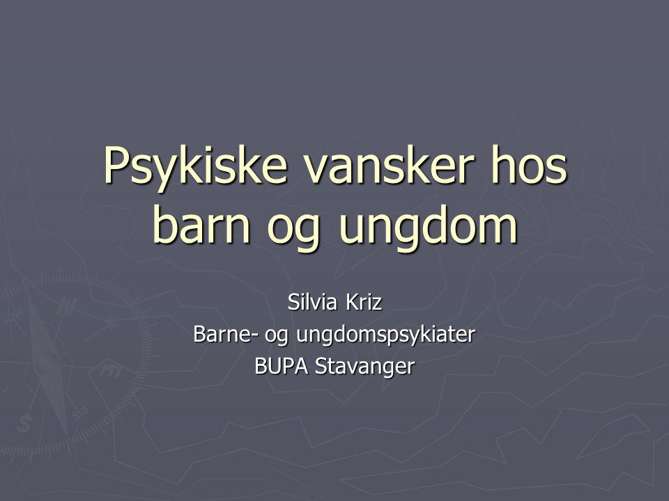 Psykiske vansker hos barn og ungdom Silvia Kriz Barne- og ungdomspsykiater BUPA Stavanger