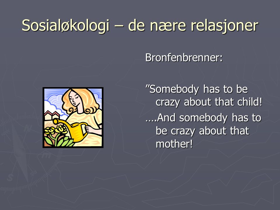 "Sosialøkologi – de nære relasjoner Bronfenbrenner: ""Somebody has to be crazy about that child! ….And somebody has to be crazy about that mother!"