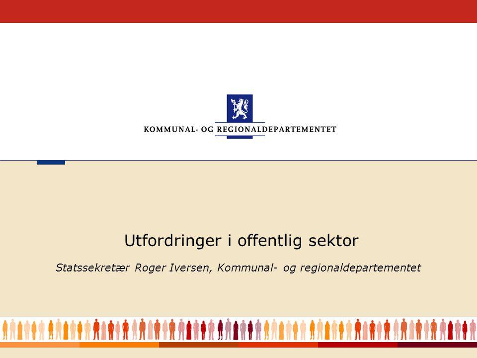 1 Statssekretær Roger Iversen, Kommunal- og regionaldepartementet Utfordringer i offentlig sektor