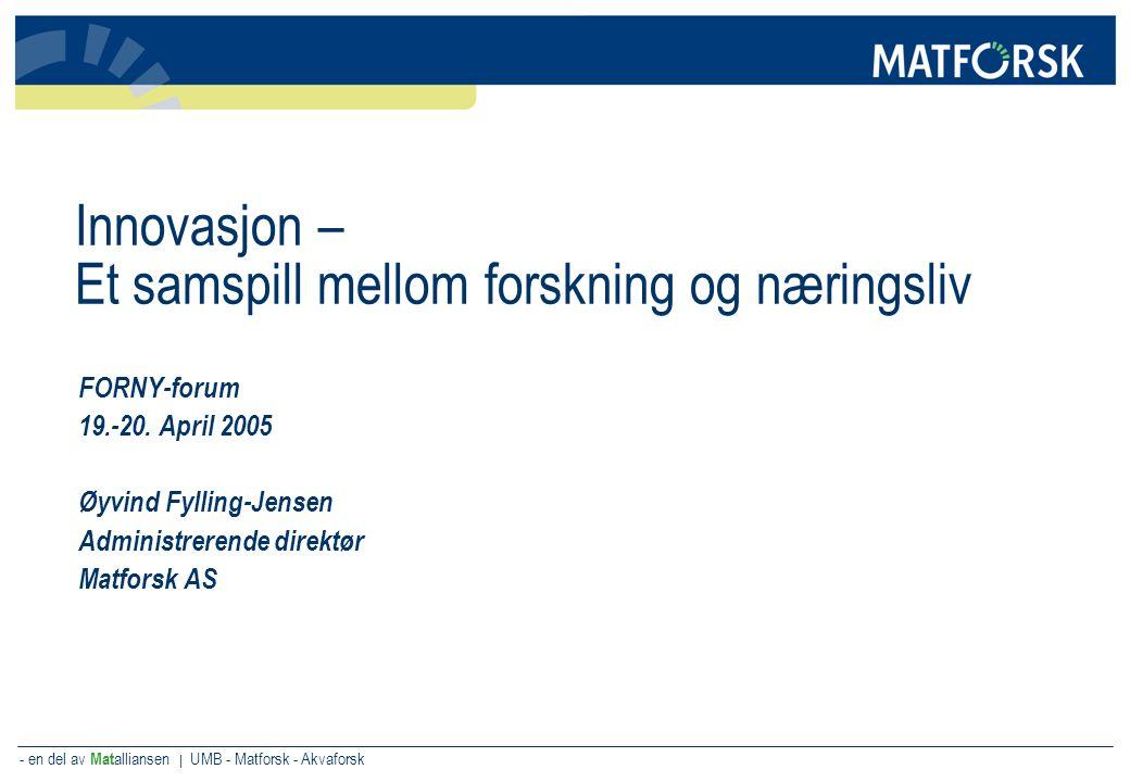 - en del av Mat alliansen | UMB - Matforsk - Akvaforsk Innovasjon – Et samspill mellom forskning og næringsliv FORNY-forum 19.-20. April 2005 Øyvind F