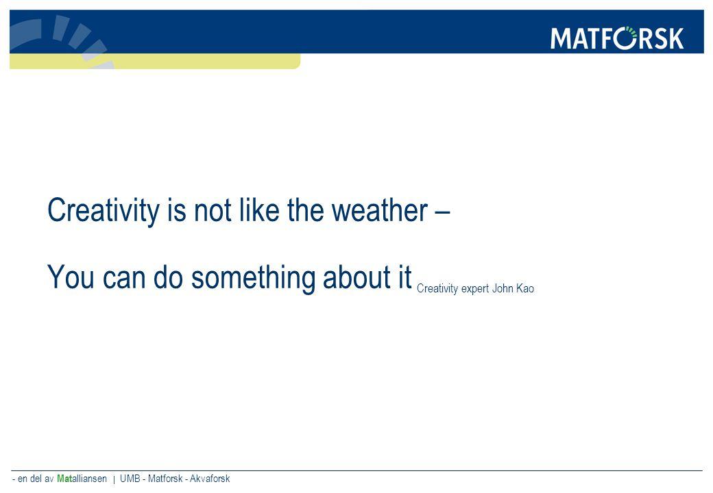 - en del av Mat alliansen | UMB - Matforsk - Akvaforsk Creativity is not like the weather – You can do something about it Creativity expert John Kao