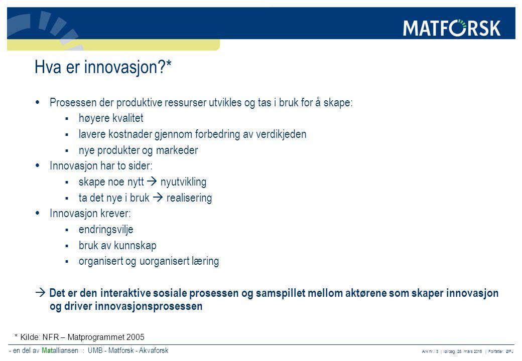 - en del av Mat alliansen : UMB - Matforsk - Akvaforsk Ark nr.: 3 | lørdag, 28. mars 2015 | Forfatter: ØFJ Hva er innovasjon?*  Prosessen der produkt