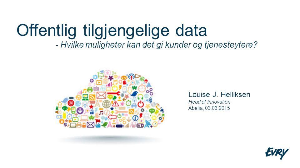 Offentlig tilgjengelige data - Hvilke muligheter kan det gi kunder og tjenesteytere? Louise J. Helliksen Head of Innovation Abelia, 03.03.2015