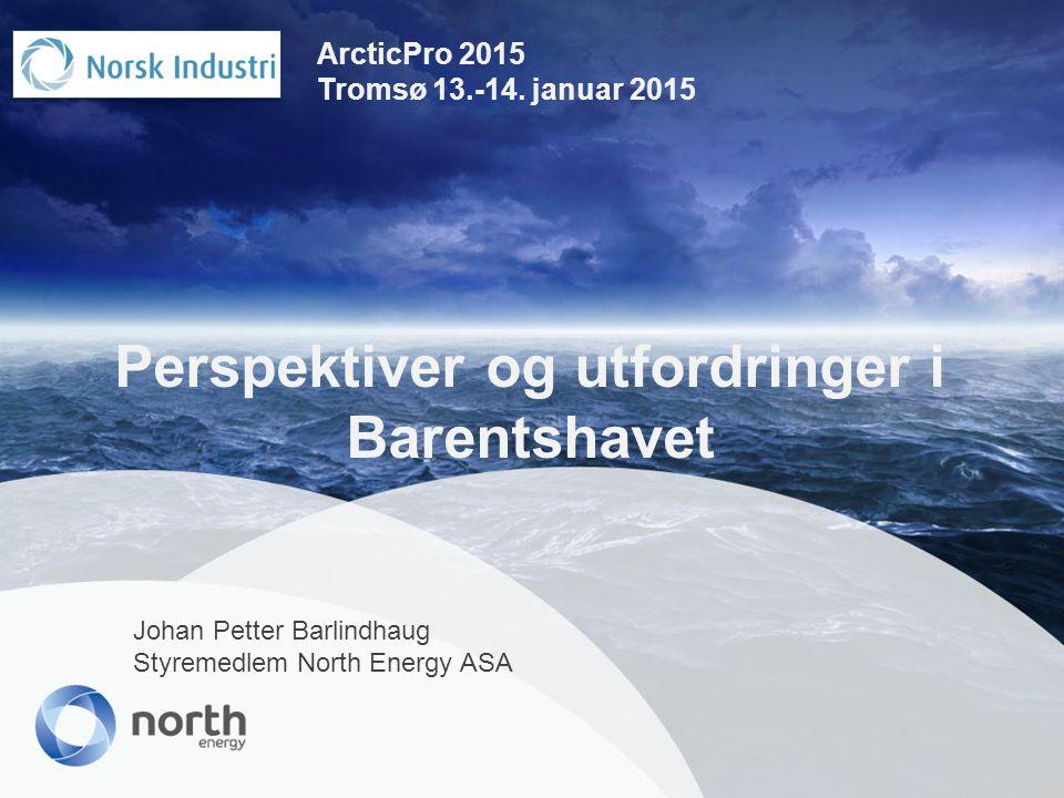 Perspektiver og utfordringer i Barentshavet Johan Petter Barlindhaug Styremedlem North Energy ASA ArcticPro 2015 Tromsø 13.-14. januar 2015
