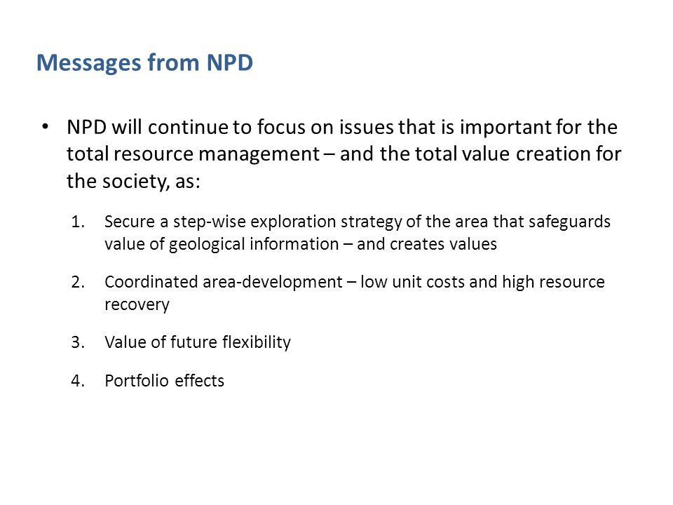 Messages from NPD NPD will continue to focus on issues that is important for the total resource management – and the total value creation for the soci