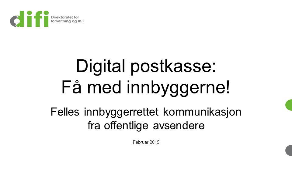 Digital postkasse: Få med innbyggerne! Felles innbyggerrettet kommunikasjon fra offentlige avsendere Februar 2015