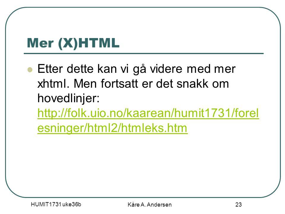 HUMIT1731 uke36b Kåre A. Andersen 23 Mer (X)HTML Etter dette kan vi gå videre med mer xhtml.