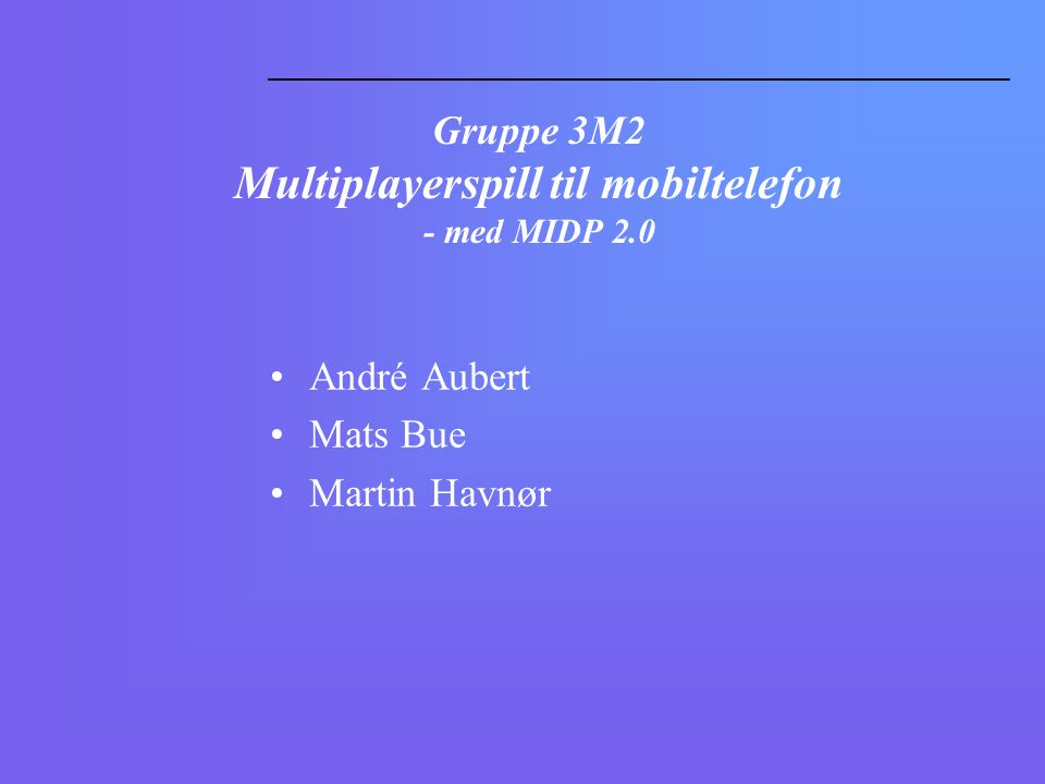 Gruppe 3M2 Multiplayerspill til mobiltelefon - med MIDP 2.0 André Aubert Mats Bue Martin Havnør