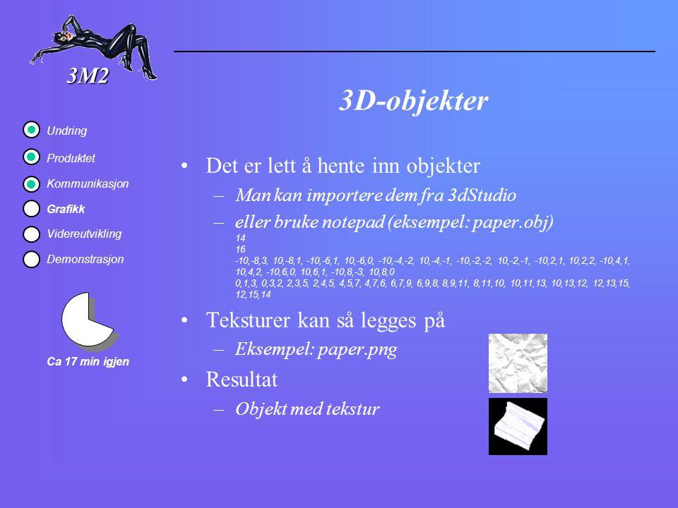 3D-objekter Det er lett å hente inn objekter –Man kan importere dem fra 3dStudio –eller bruke notepad (eksempel: paper.obj) 14 16 -10,-8,3, 10,-8,1, -10,-6,1, 10,-6,0, -10,-4,-2, 10,-4,-1, -10,-2,-2, 10,-2,-1, -10,2,1, 10,2,2, -10,4,1, 10,4,2, -10,6,0, 10,6,1, -10,8,-3, 10,8,0 0,1,3, 0,3,2, 2,3,5, 2,4,5, 4,5,7, 4,7,6, 6,7,9, 6,9,8, 8,9,11, 8,11,10, 10,11,13, 10,13,12, 12,13,15, 12,15,14 Teksturer kan så legges på –Eksempel: paper.png Resultat –Objekt med tekstur 3M2 Ca 17 min igjen Undring Produktet Kommunikasjon Grafikk Videreutvikling Demonstrasjon
