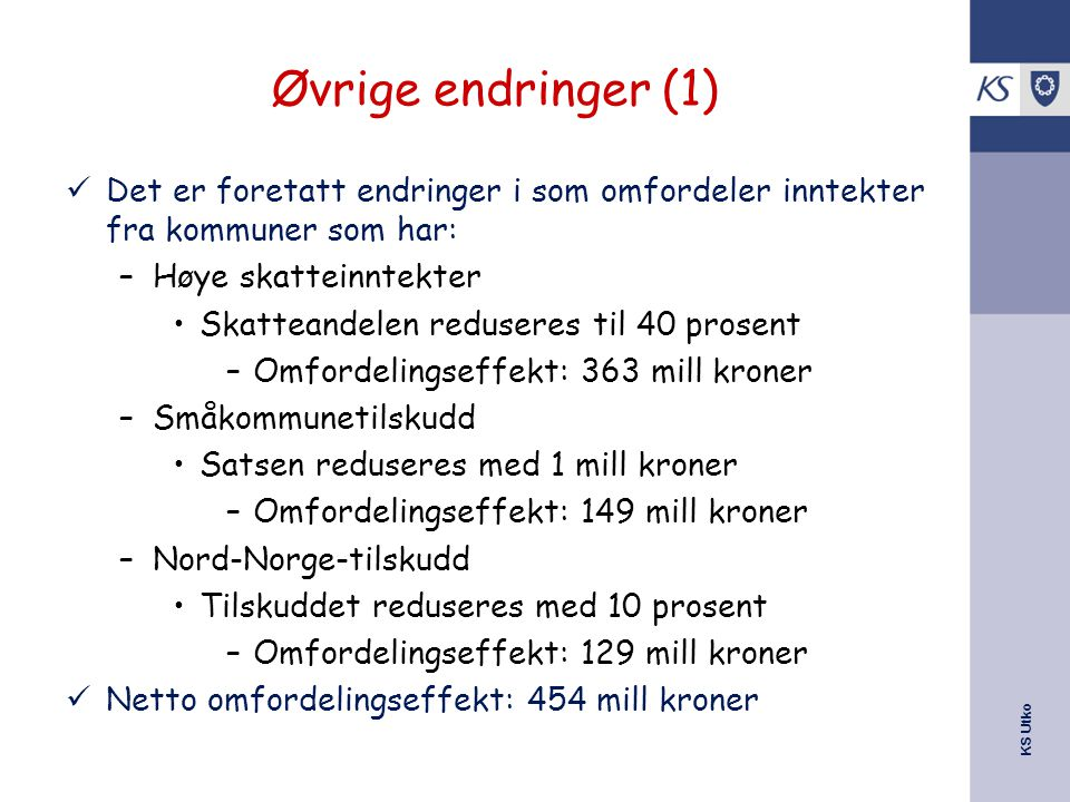 KS Utko Øvrige endringer (1) Det er foretatt endringer i som omfordeler inntekter fra kommuner som har: –Høye skatteinntekter Skatteandelen reduseres til 40 prosent –Omfordelingseffekt: 363 mill kroner –Småkommunetilskudd Satsen reduseres med 1 mill kroner –Omfordelingseffekt: 149 mill kroner –Nord-Norge-tilskudd Tilskuddet reduseres med 10 prosent –Omfordelingseffekt: 129 mill kroner Netto omfordelingseffekt: 454 mill kroner