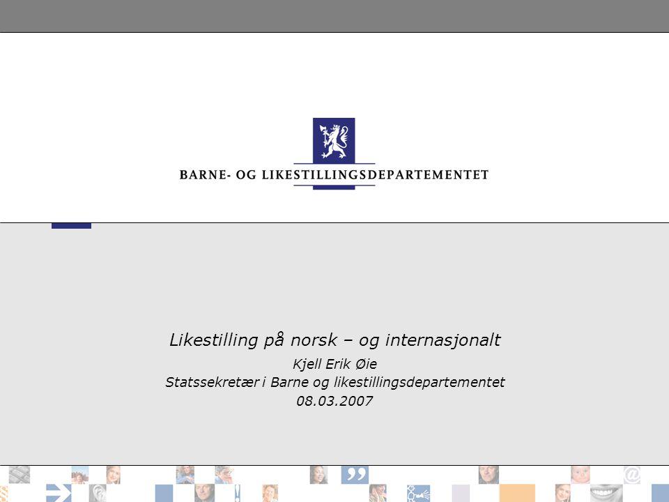 Likestilling på norsk – og internasjonalt Kjell Erik Øie Statssekretær i Barne og likestillingsdepartementet 08.03.2007