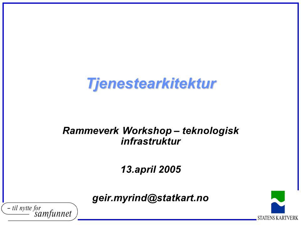 Tjenestearkitektur Rammeverk Workshop – teknologisk infrastruktur 13.april 2005 geir.myrind@statkart.no