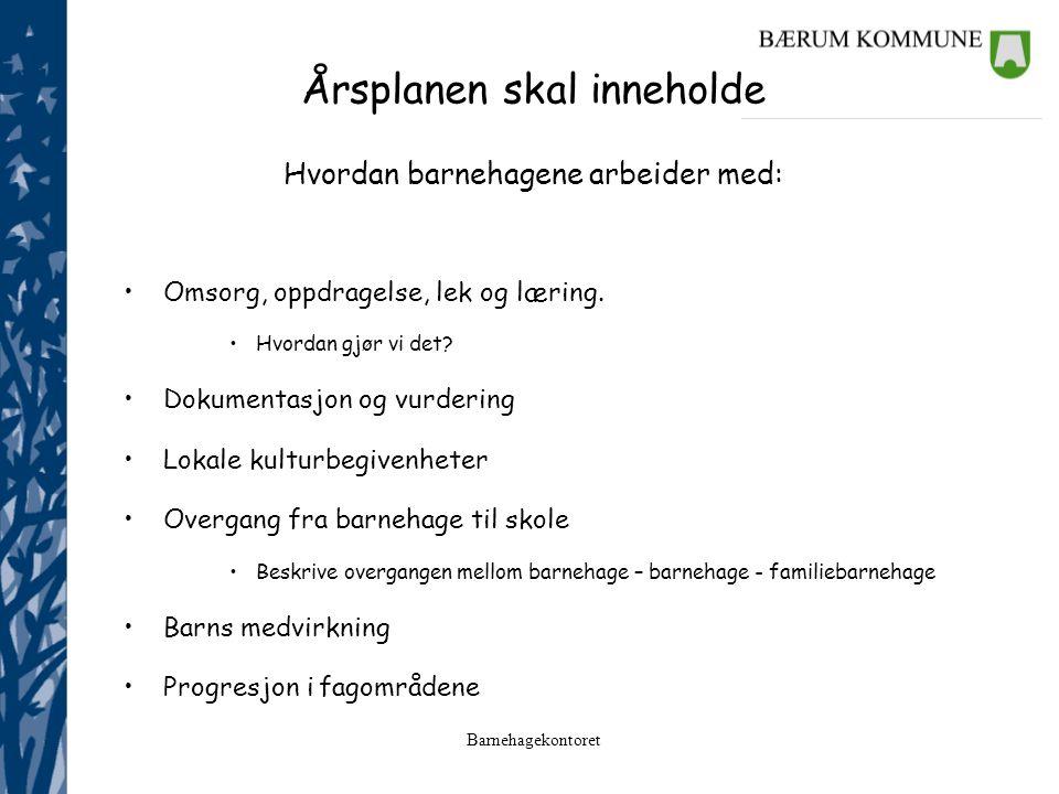 Barnehagekontoret Årsplanen skal inneholde Hvordan barnehagene arbeider med: Omsorg, oppdragelse, lek og læring. Hvordan gjør vi det? Dokumentasjon og