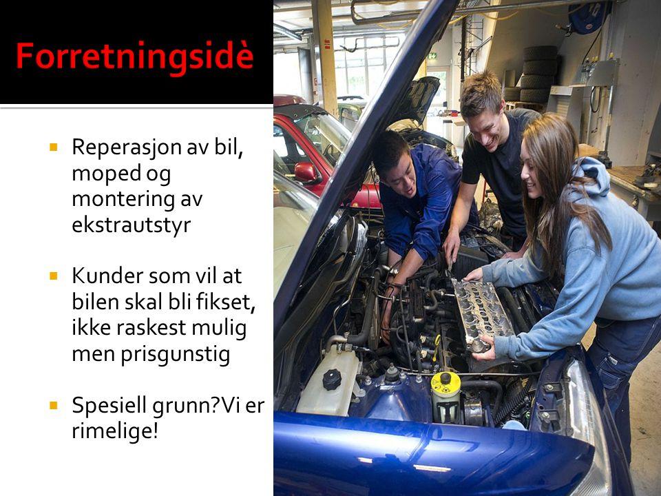  Reperasjon av bil, moped og montering av ekstrautstyr  Kunder som vil at bilen skal bli fikset, ikke raskest mulig men prisgunstig  Spesiell grunn Vi er rimelige!