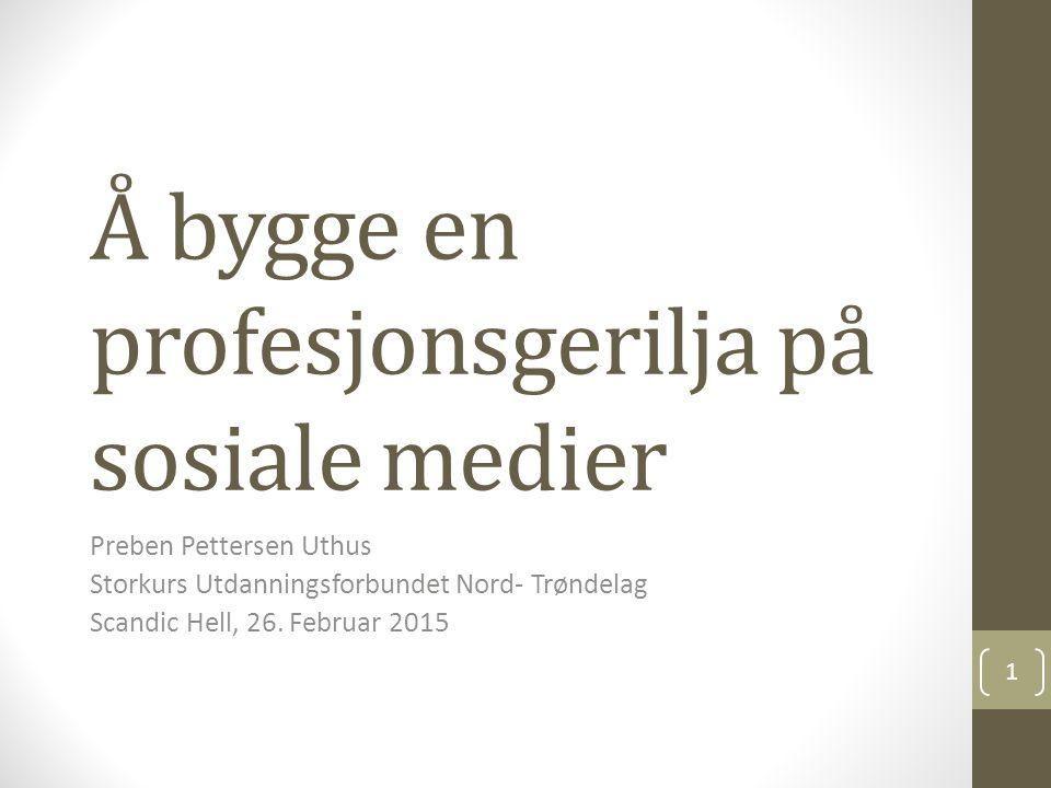 Å bygge en profesjonsgerilja på sosiale medier Preben Pettersen Uthus Storkurs Utdanningsforbundet Nord- Trøndelag Scandic Hell, 26. Februar 2015 1