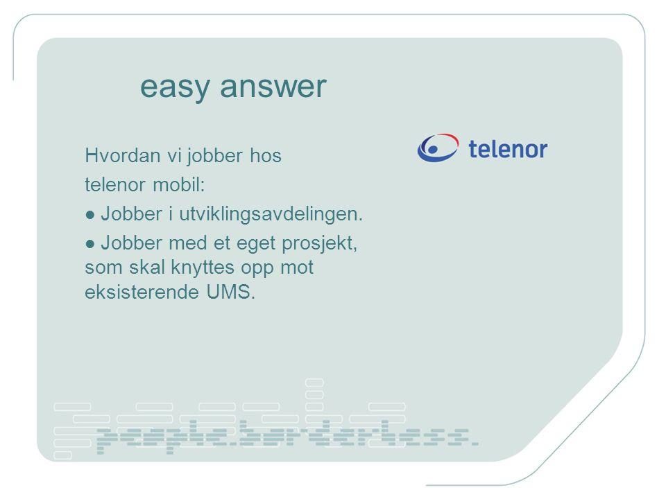 easy answer Hvordan vi jobber hos telenor mobil: Jobber i utviklingsavdelingen. Jobber med et eget prosjekt, som skal knyttes opp mot eksisterende UMS