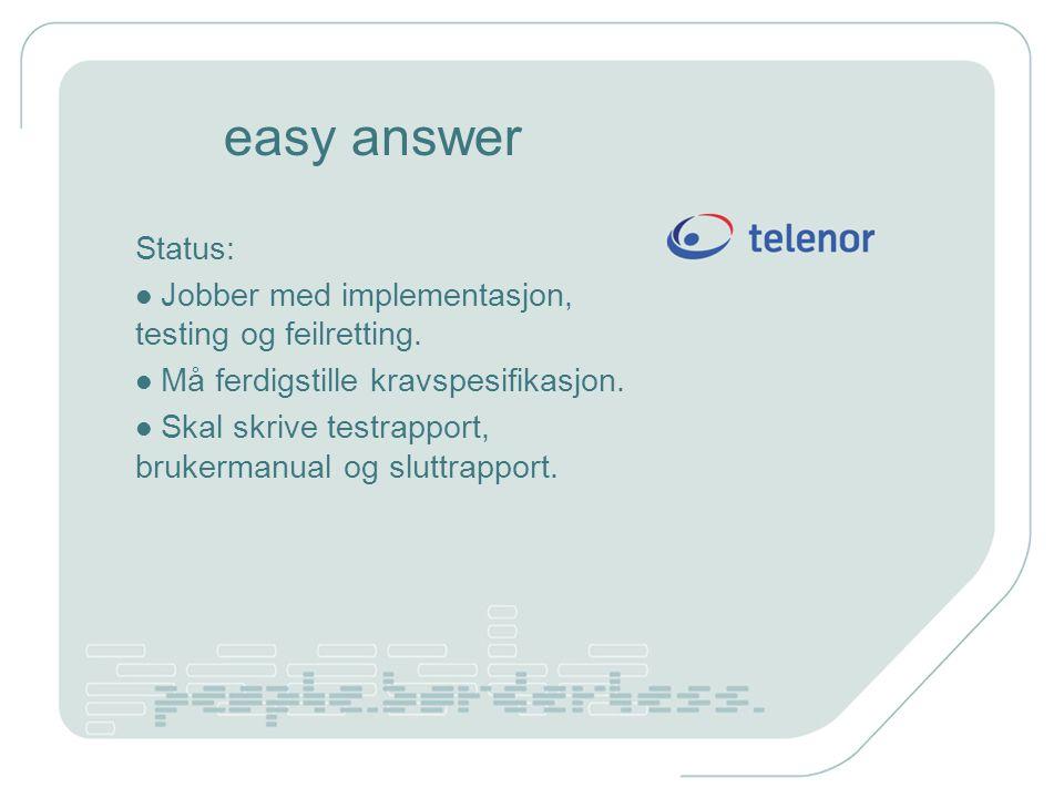 easy answer Status: Jobber med implementasjon, testing og feilretting. Må ferdigstille kravspesifikasjon. Skal skrive testrapport, brukermanual og slu