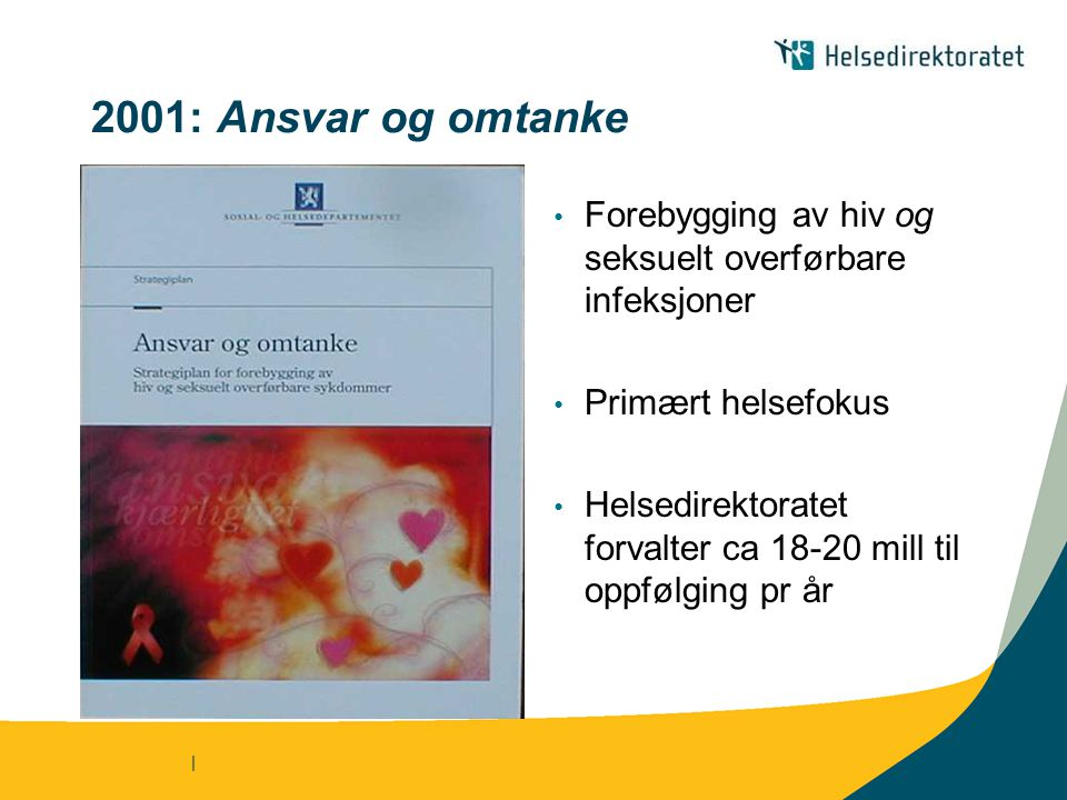 | 2001: Ansvar og omtanke Forebygging av hiv og seksuelt overførbare infeksjoner Primært helsefokus Helsedirektoratet forvalter ca 18-20 mill til oppfølging pr år