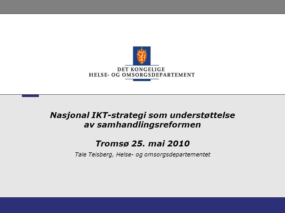 Nasjonal IKT-strategi som understøttelse av samhandlingsreformen Tromsø 25. mai 2010 Tale Teisberg, Helse- og omsorgsdepartementet