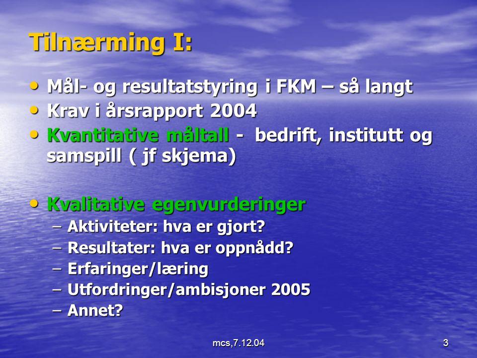 mcs,7.12.043 Tilnærming I: Mål- og resultatstyring i FKM – så langt Mål- og resultatstyring i FKM – så langt Krav i årsrapport 2004 Krav i årsrapport 2004 Kvantitative måltall - bedrift, institutt og samspill ( jf skjema) Kvantitative måltall - bedrift, institutt og samspill ( jf skjema) Kvalitative egenvurderinger Kvalitative egenvurderinger –Aktiviteter: hva er gjort.