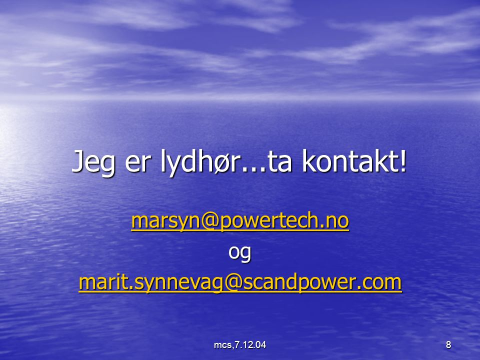 mcs,7.12.048 Jeg er lydhør...ta kontakt! marsyn@powertech.no og marit.synnevag@scandpower.com