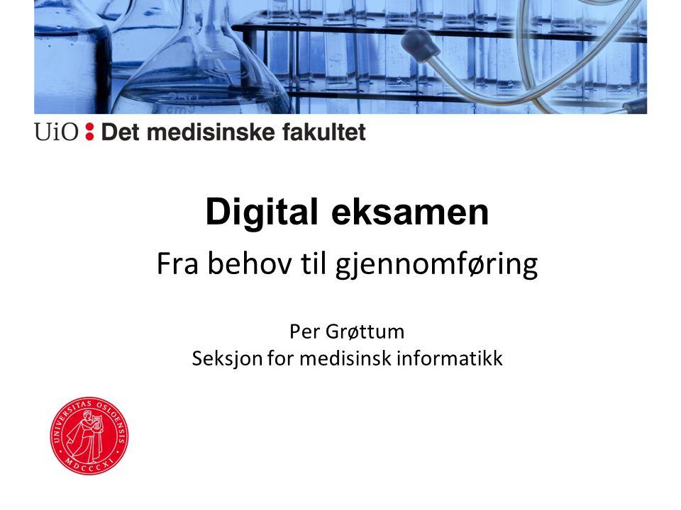 Digital eksamen Fra behov til gjennomføring Per Grøttum Seksjon for medisinsk informatikk