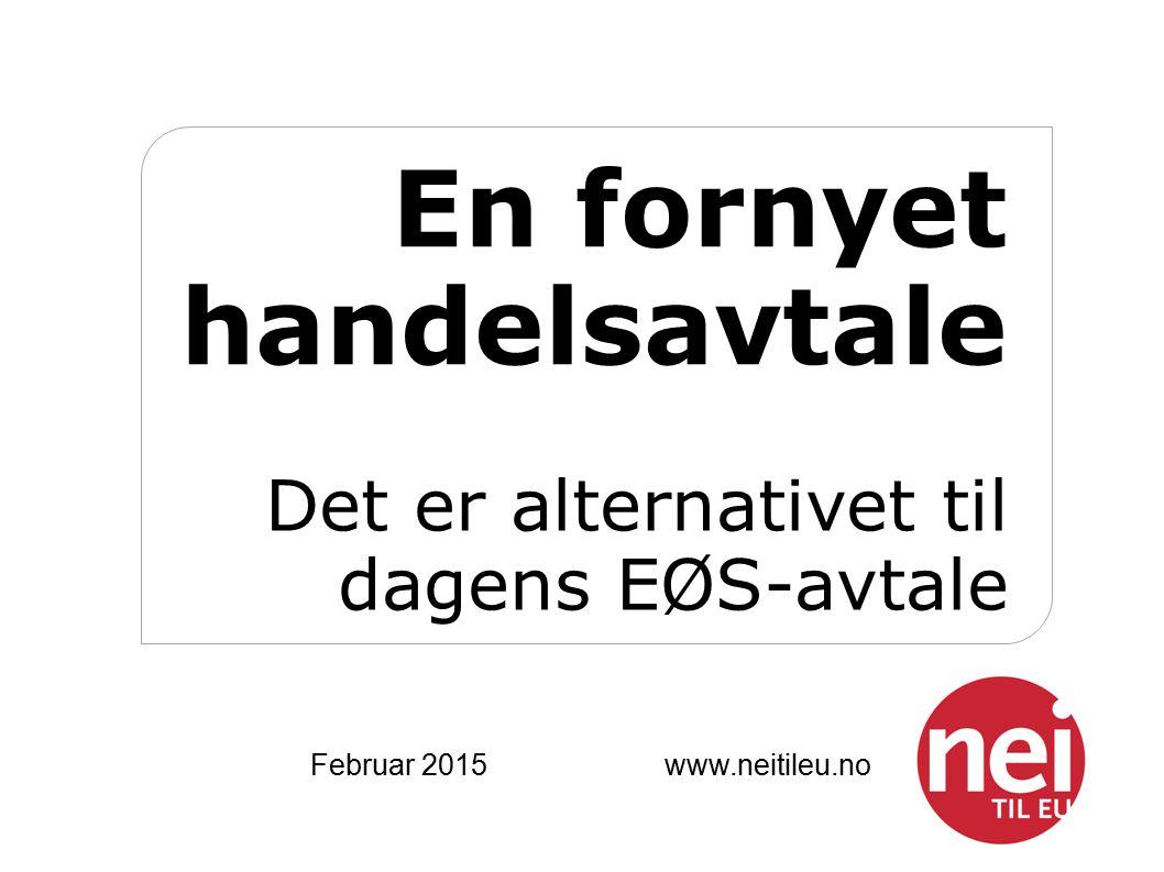 En fornyet handelsavtale Det er alternativet til dagens EØS-avtale Februar 2015 www.neitileu.no