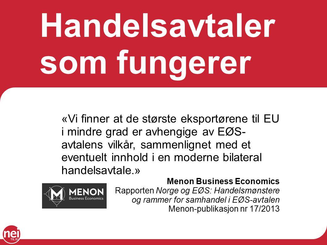 Handelsavtaler som fungerer «Vi finner at de største eksportørene til EU i mindre grad er avhengige av EØS- avtalens vilkår, sammenlignet med et eventuelt innhold i en moderne bilateral handelsavtale.» Menon Business Economics Rapporten Norge og EØS: Handelsmønstere og rammer for samhandel i EØS-avtalen Menon-publikasjon nr 17/2013