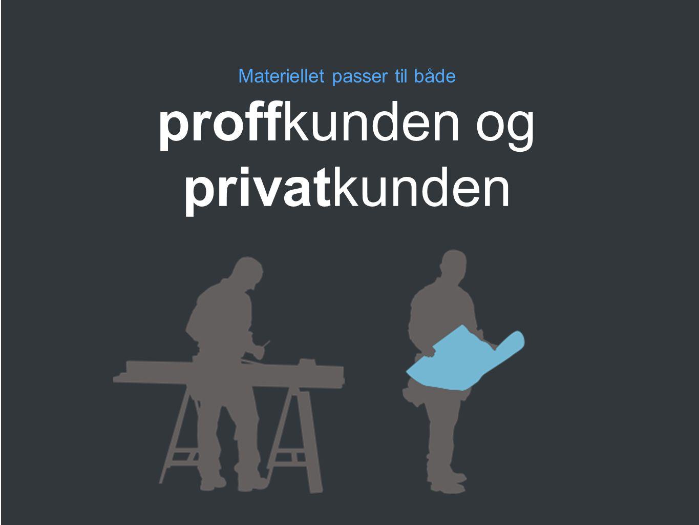 Materiellet kan benyttes både overfor proffkunden og privatkunden Materiellet passer til både proffkunden og privatkunden